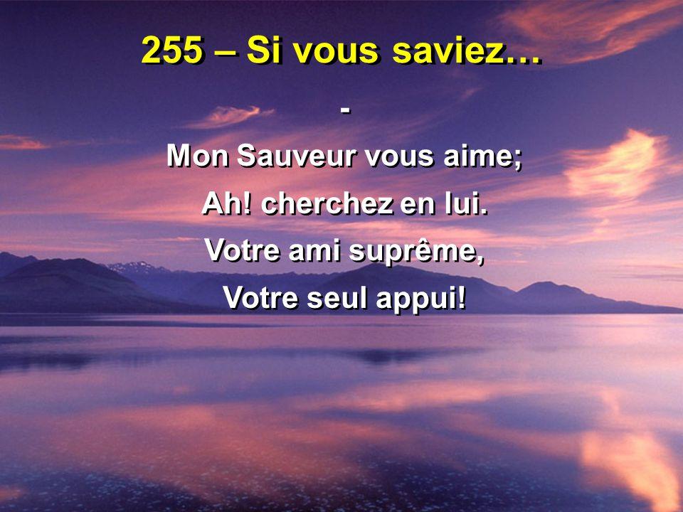 255 – Si vous saviez… - 4 - Quand vous saurez combien Jésus vous aime Quand vous saurez combien son joug est doux, Ne gardez pas ce trésor pour vous-même, Mais proclamez ce qu il a fait pour vous.