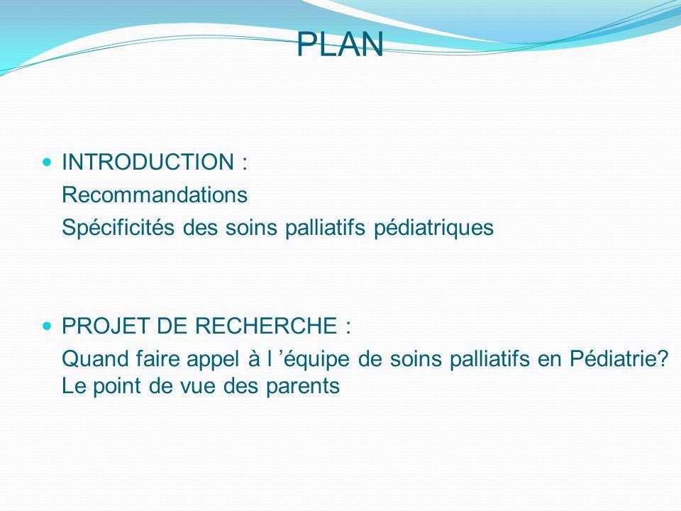 PLAN INTRODUCTION : Recommandations Spécificités des soins palliatifs pédiatriques PROJET DE RECHERCHE : Quand faire appel à l 'équipe de soins palliatifs en Pédiatrie.