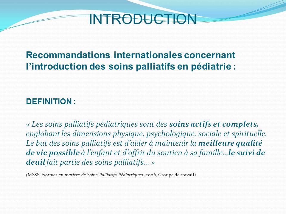 INTRODUCTION Recommandations internationales concernant l'introduction des soins palliatifs en pédiatrie : DEFINITION : « Les soins palliatifs pédiatriques sont des soins actifs et complets, englobant les dimensions physique, psychologique, sociale et spirituelle.