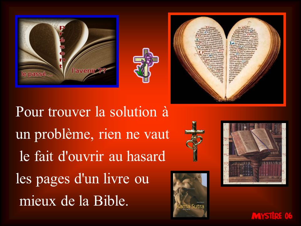 Pour trouver la solution à un problème, rien ne vaut le fait d ouvrir au hasard les pages d un livre ou mieux de la Bible.