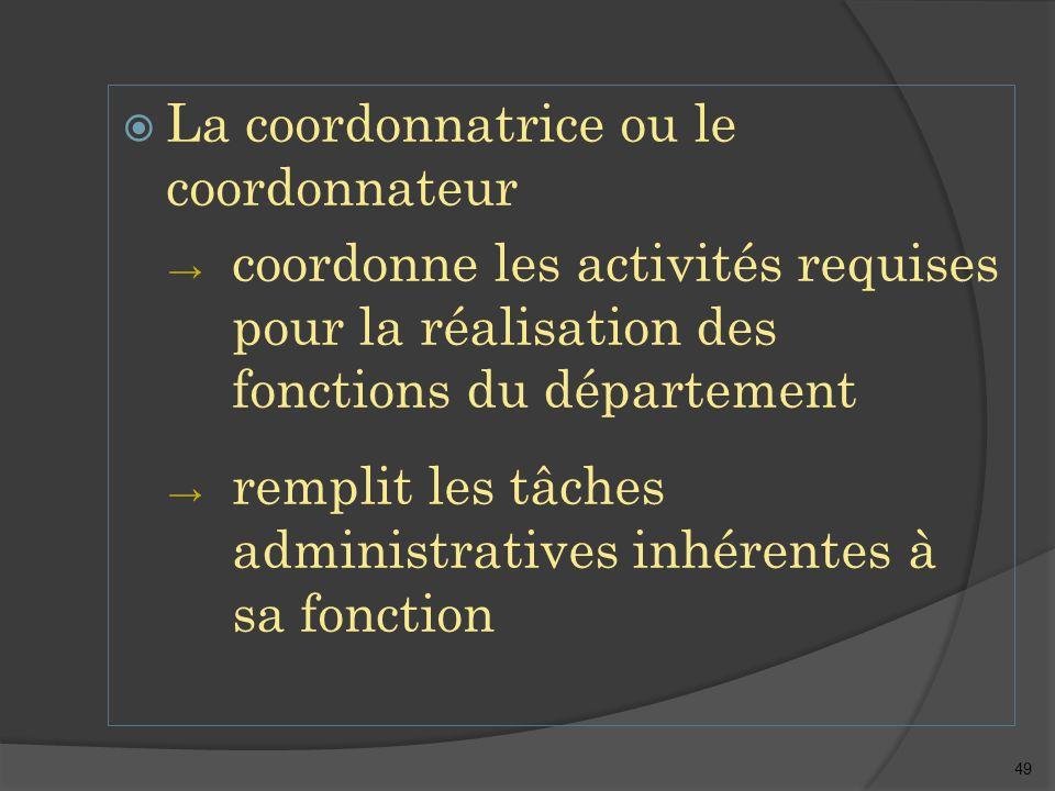 49  La coordonnatrice ou le coordonnateur → coordonne les activités requises pour la réalisation des fonctions du département → remplit les tâches administratives inhérentes à sa fonction