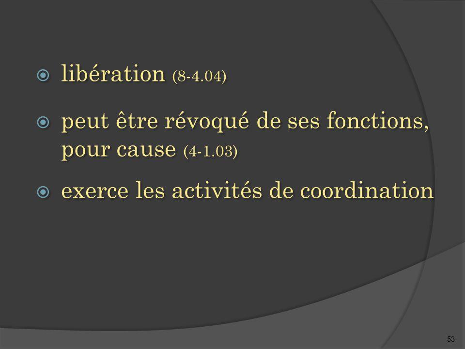 53  libération (8-4.04)  peut être révoqué de ses fonctions, pour cause (4-1.03)  exerce les activités de coordination  libération (8-4.04)  peut être révoqué de ses fonctions, pour cause (4-1.03)  exerce les activités de coordination