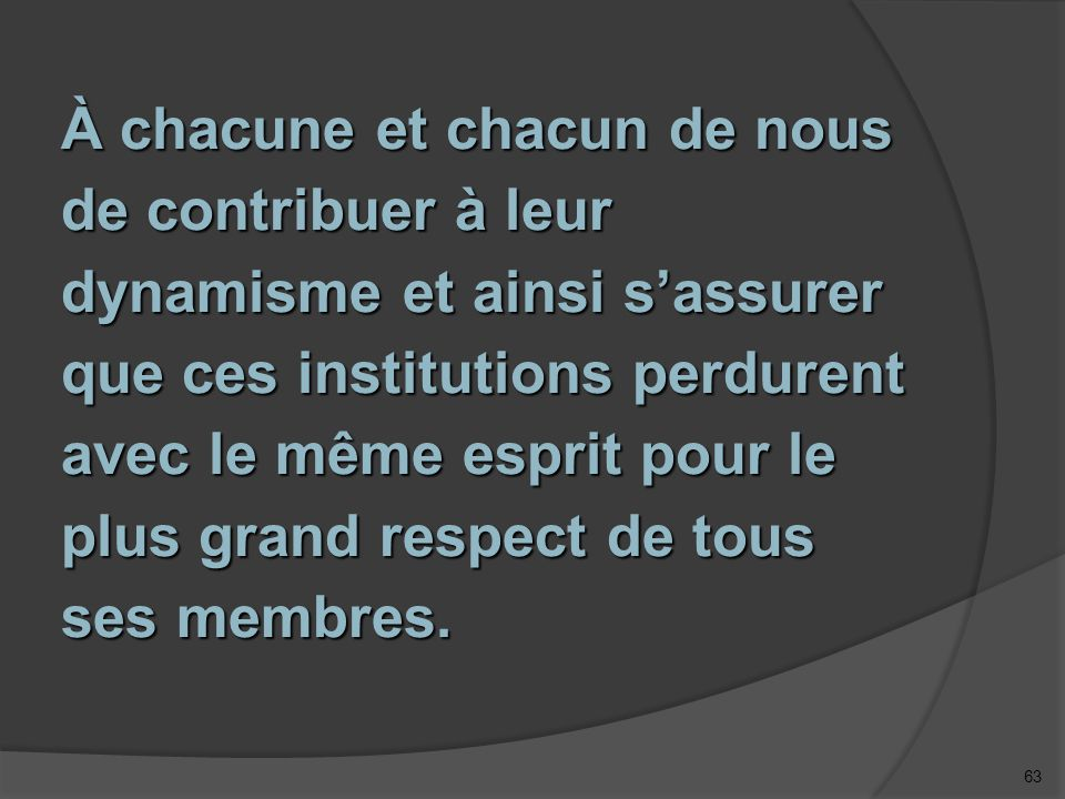 63 À chacune et chacun de nous de contribuer à leur dynamisme et ainsi s'assurer que ces institutions perdurent avec le même esprit pour le plus grand respect de tous ses membres.