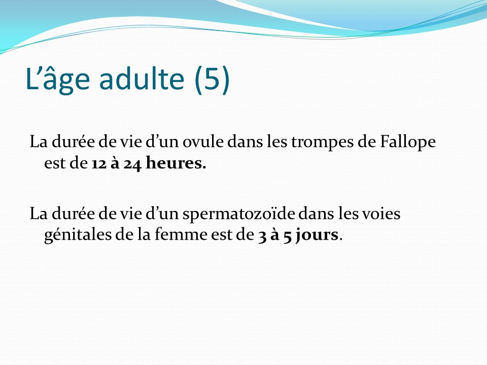 L'âge adulte (5) La durée de vie d'un ovule dans les trompes de Fallope est de 12 à 24 heures. La durée de vie d'un spermatozoïde dans les voies génit