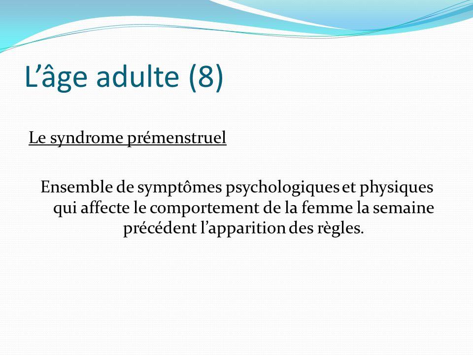 L'âge adulte (8) Le syndrome prémenstruel Ensemble de symptômes psychologiques et physiques qui affecte le comportement de la femme la semaine précédent l'apparition des règles.