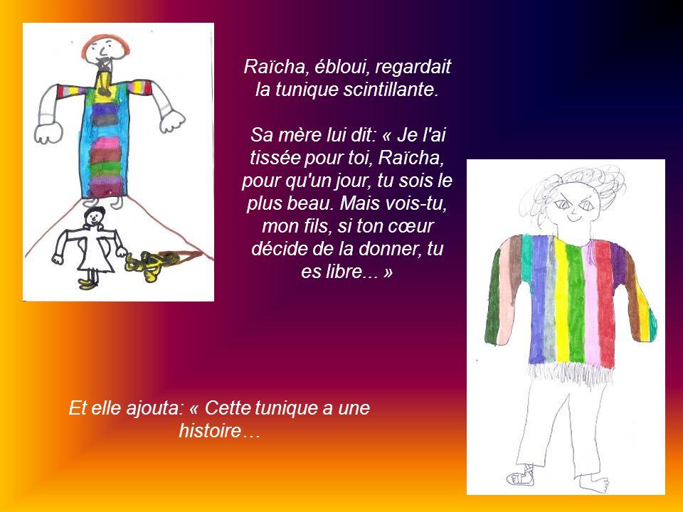 Raïcha, ébloui, regardait la tunique scintillante. Sa mère lui dit: « Je l'ai tissée pour toi, Raïcha, pour qu'un jour, tu sois le plus beau. Mais voi