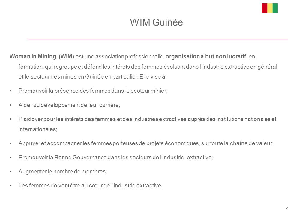 WIM Guinée 2 Woman in Mining (WIM) est une association professionnelle, organisation à but non lucratif, en formation, qui regroupe et défend les inté