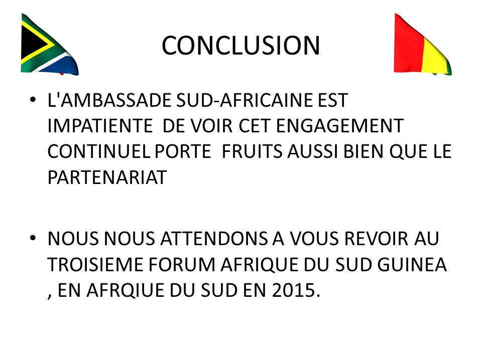 CONCLUSION L AMBASSADE SUD-AFRICAINE EST IMPATIENTE DE VOIR CET ENGAGEMENT CONTINUEL PORTE FRUITS AUSSI BIEN QUE LE PARTENARIAT NOUS NOUS ATTENDONS A VOUS REVOIR AU TROISIEME FORUM AFRIQUE DU SUD GUINEA, EN AFRQIUE DU SUD EN 2015.