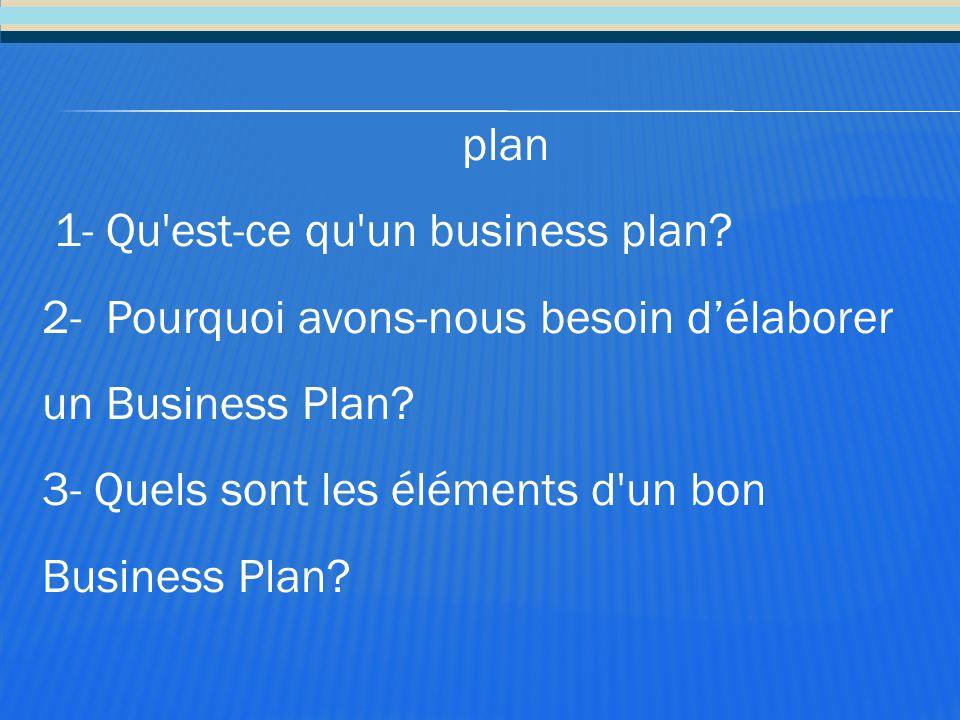 plan 1- Qu'est-ce qu'un business plan? 2- Pourquoi avons-nous besoin d'élaborer un Business Plan? 3- Quels sont les éléments d'un bon Business Plan?