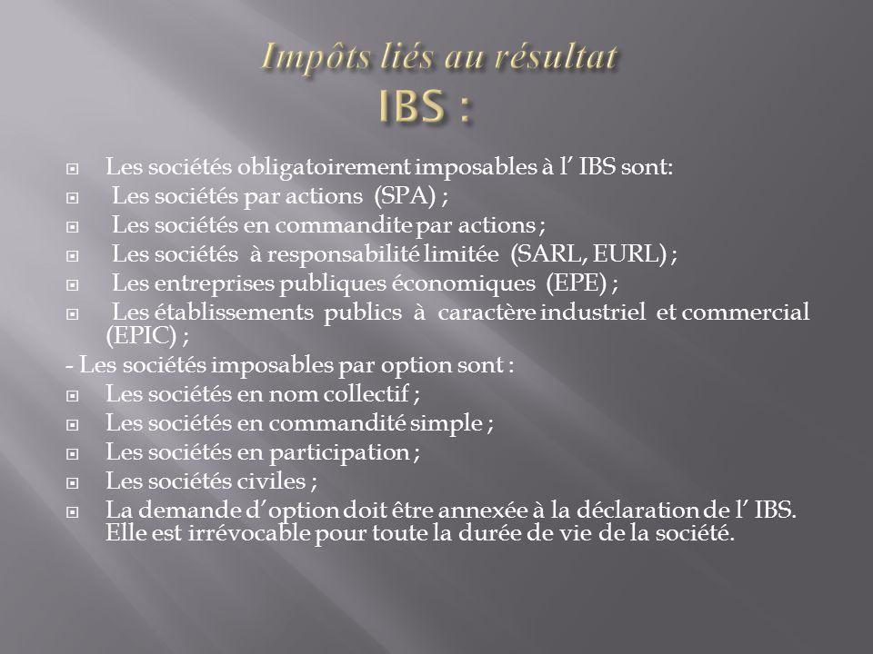  Les sociétés obligatoirement imposables à l' IBS sont:  Les sociétés par actions (SPA) ;  Les sociétés en commandite par actions ;  Les sociétés