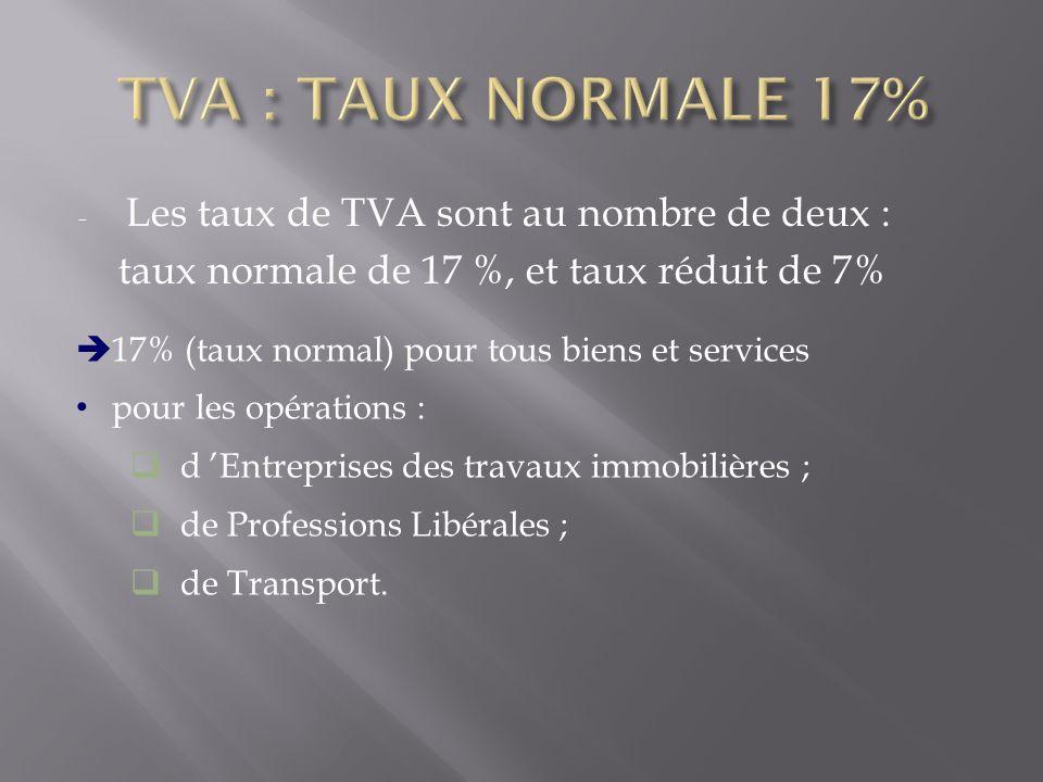 - Les taux de TVA sont au nombre de deux : taux normale de 17 %, et taux réduit de 7%  17% (taux normal) pour tous biens et services pour les opérations :  d 'Entreprises des travaux immobilières ;  de Professions Libérales ;  de Transport.