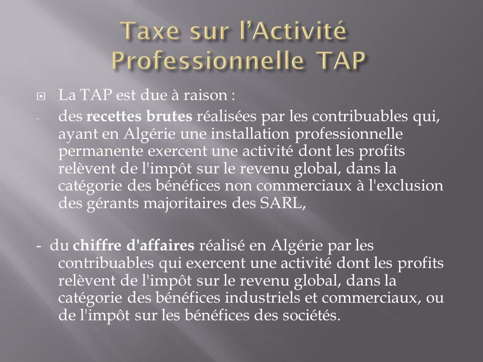  La TAP est due à raison : - des recettes brutes réalisées par les contribuables qui, ayant en Algérie une installation professionnelle permanente ex
