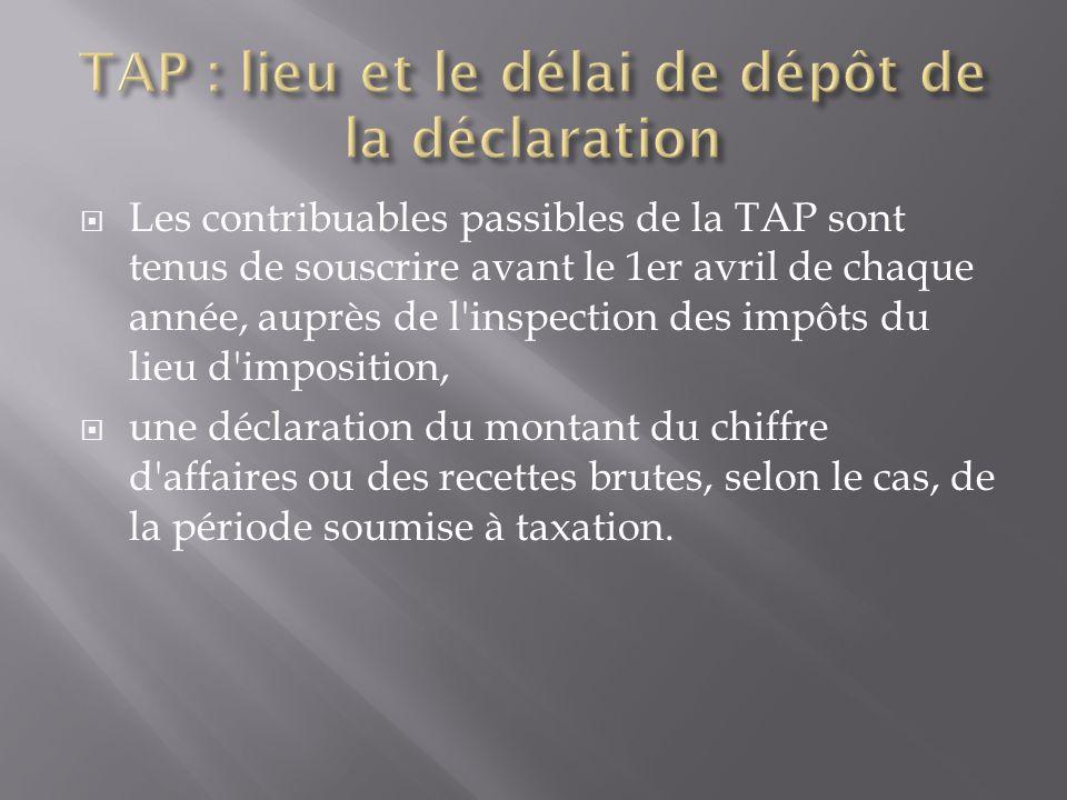  Les contribuables passibles de la TAP sont tenus de souscrire avant le 1er avril de chaque année, auprès de l inspection des impôts du lieu d imposition,  une déclaration du montant du chiffre d affaires ou des recettes brutes, selon le cas, de la période soumise à taxation.