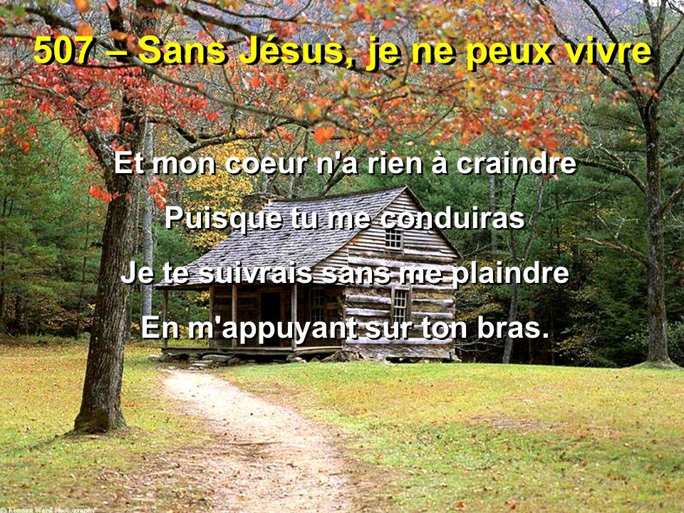 507 – Sans Jésus, je ne peux vivre Et mon coeur n'a rien à craindre Puisque tu me conduiras Je te suivrais sans me plaindre En m'appuyant sur ton bras