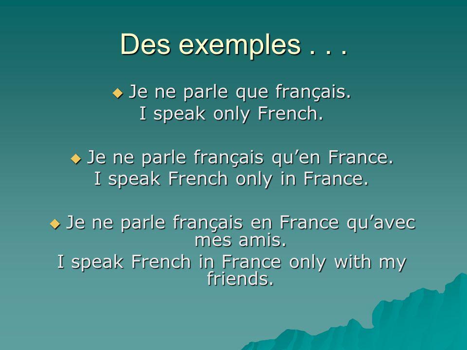 Des exemples...  Je ne parle que français. I speak only French.  Je ne parle français qu'en France. I speak French only in France.  Je ne parle fra