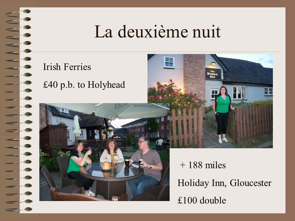 La deuxième nuit + 188 miles Holiday Inn, Gloucester £100 double Irish Ferries £40 p.b. to Holyhead