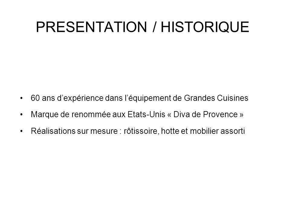 PRESENTATION / HISTORIQUE 60 ans d'expérience dans l'équipement de Grandes Cuisines Marque de renommée aux Etats-Unis « Diva de Provence » Réalisations sur mesure : rôtissoire, hotte et mobilier assorti