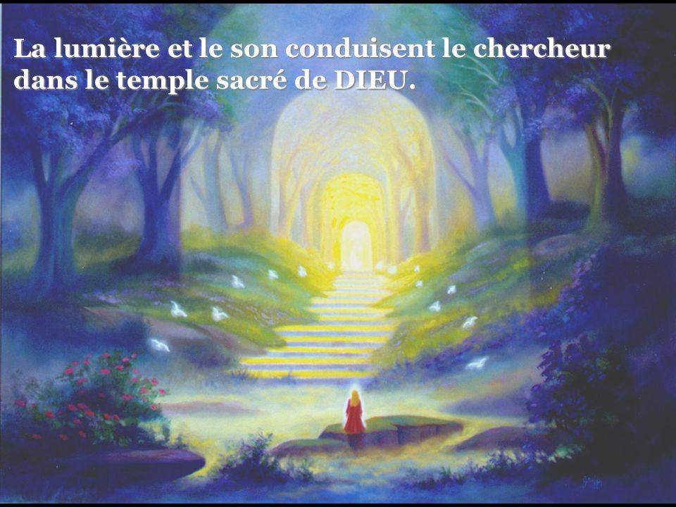 La lumière et le son conduisent le chercheur La lumière et le son conduisent le chercheur dans le temple sacré de DIEU. dans le temple sacré de DIEU.