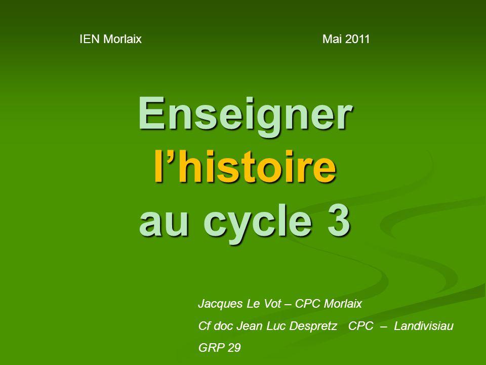 Enseigner l'histoire au cycle 3 IEN MorlaixMai 2011 Jacques Le Vot – CPC Morlaix Cf doc Jean Luc Despretz CPC – Landivisiau GRP 29