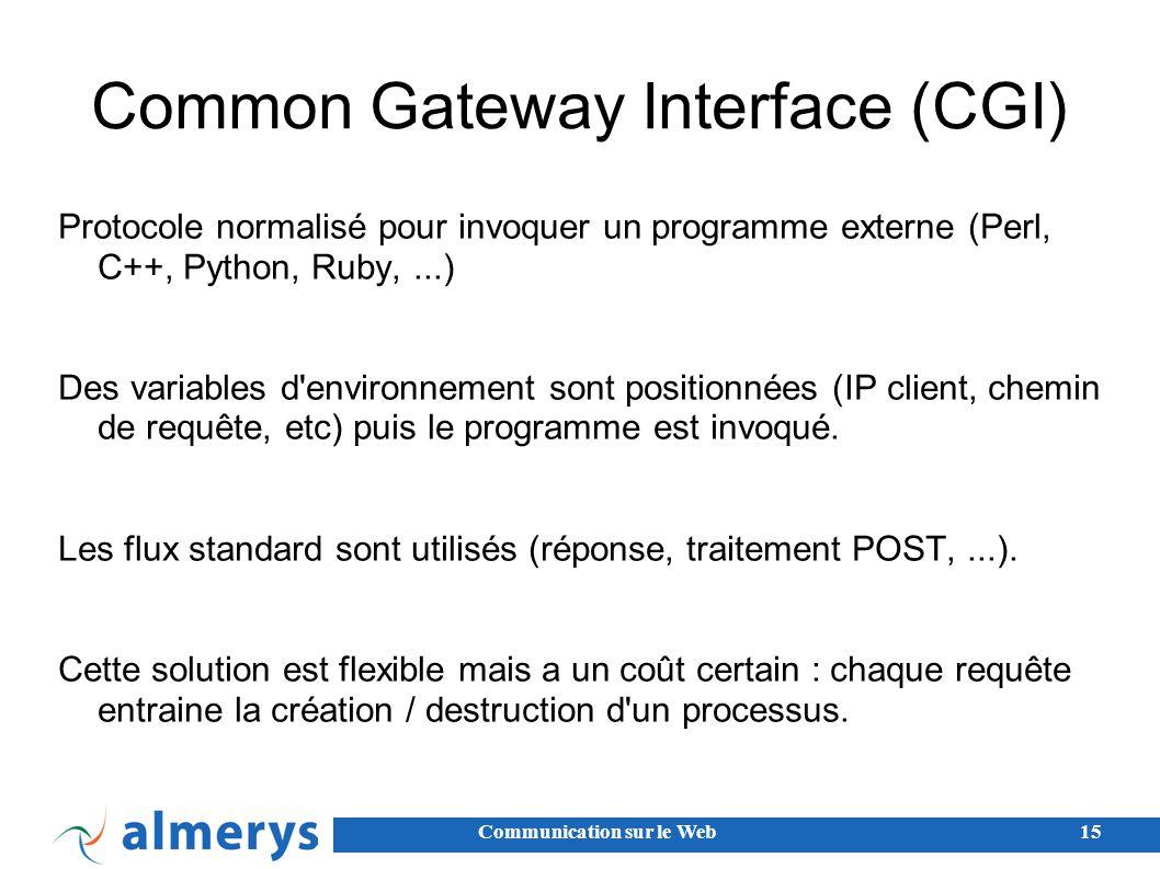 Communication sur le Web15 Common Gateway Interface (CGI) Protocole normalisé pour invoquer un programme externe (Perl, C++, Python, Ruby,...) Des variables d environnement sont positionnées (IP client, chemin de requête, etc) puis le programme est invoqué.