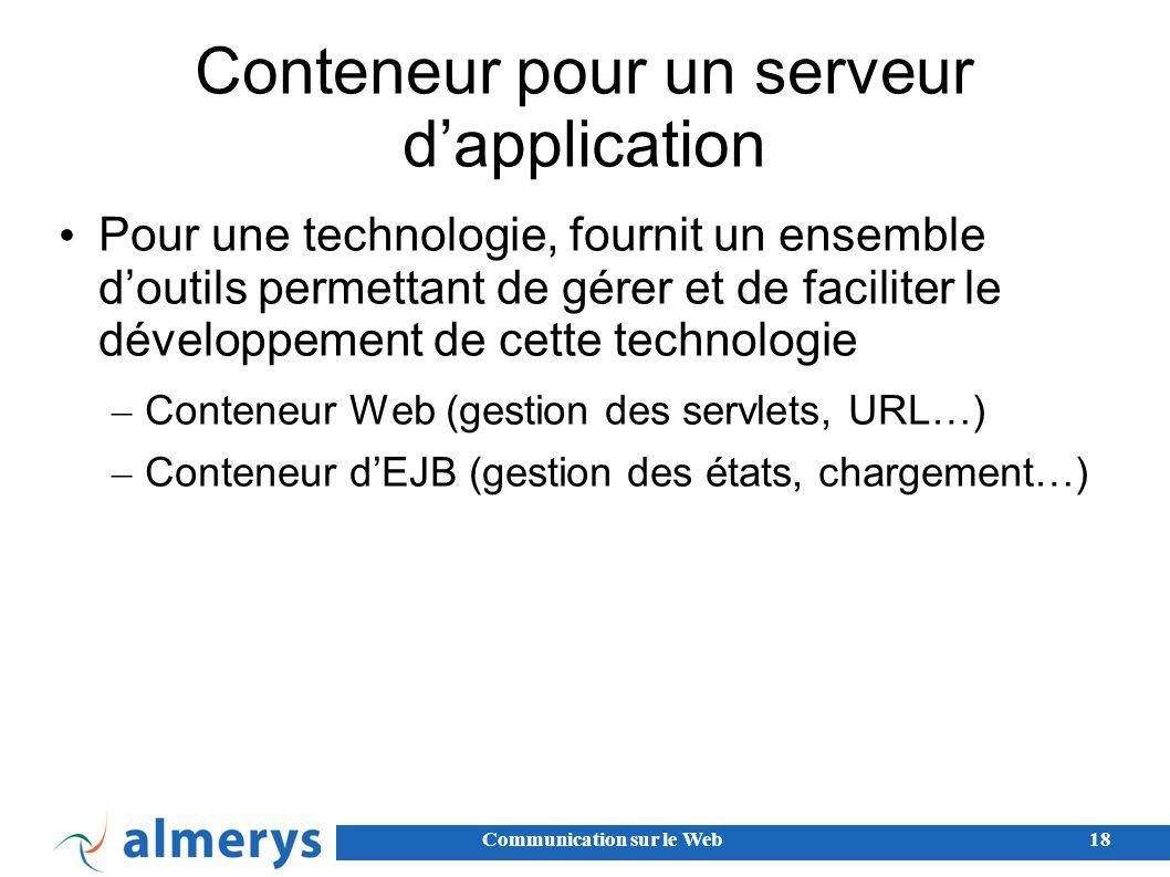Communication sur le Web18 Conteneur pour un serveur d'application Pour une technologie, fournit un ensemble d'outils permettant de gérer et de faciliter le développement de cette technologie – Conteneur Web (gestion des servlets, URL…) – Conteneur d'EJB (gestion des états, chargement…)