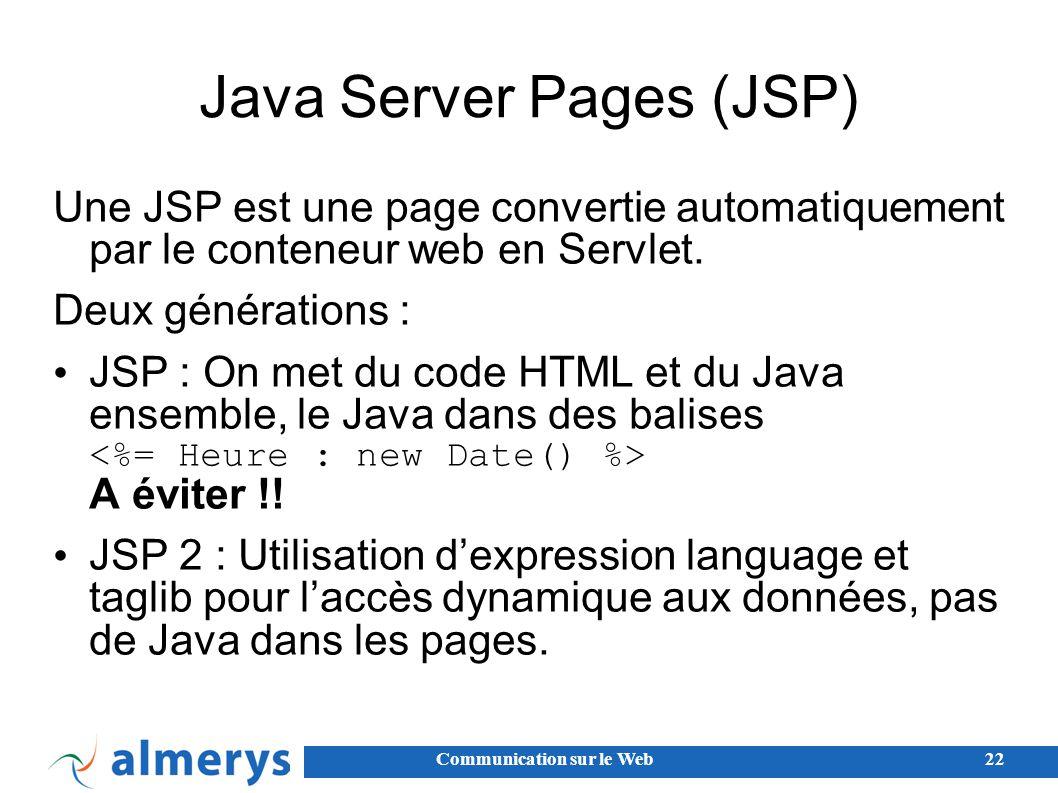 Communication sur le Web22 Java Server Pages (JSP) Une JSP est une page convertie automatiquement par le conteneur web en Servlet.