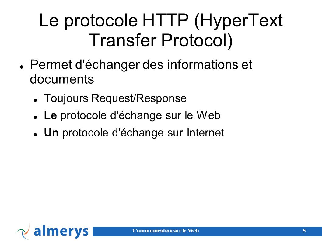 Communication sur le Web5 Le protocole HTTP (HyperText Transfer Protocol) Permet d échanger des informations et documents Toujours Request/Response Le protocole d échange sur le Web Un protocole d échange sur Internet