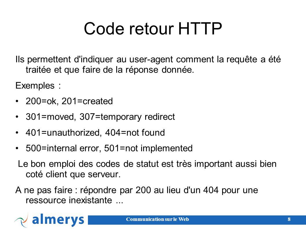 Communication sur le Web8 Code retour HTTP Ils permettent d indiquer au user-agent comment la requête a été traitée et que faire de la réponse donnée.