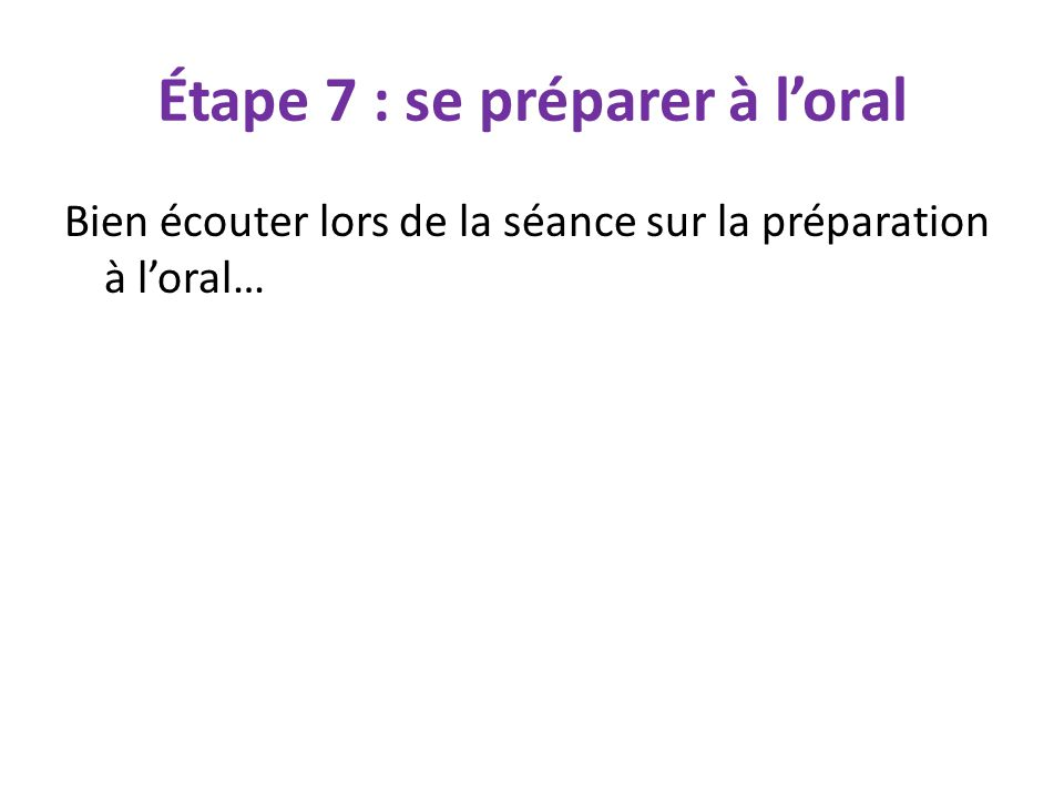 Étape 7 : se préparer à l'oral Bien écouter lors de la séance sur la préparation à l'oral…