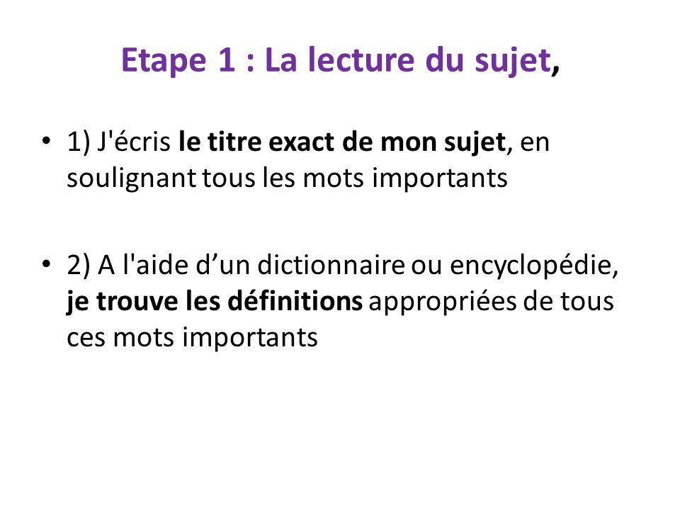 Etape 1 : La lecture du sujet, 1) J'écris le titre exact de mon sujet, en soulignant tous les mots importants 2) A l'aide d'un dictionnaire ou encyclo