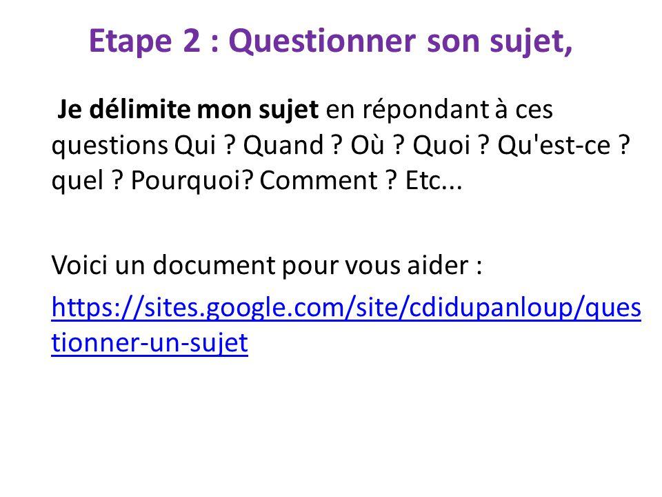 Etape 2 : Questionner son sujet, Je délimite mon sujet en répondant à ces questions Qui ? Quand ? Où ? Quoi ? Qu'est-ce ? quel ? Pourquoi? Comment ? E
