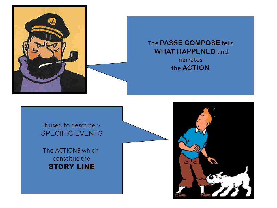 The PASSE COMPOSE tells WHAT HAPPENED and narrates the ACTION It used to describe :- SPECIFIC EVENTS The ACTIONS which constitue the STORY LINE