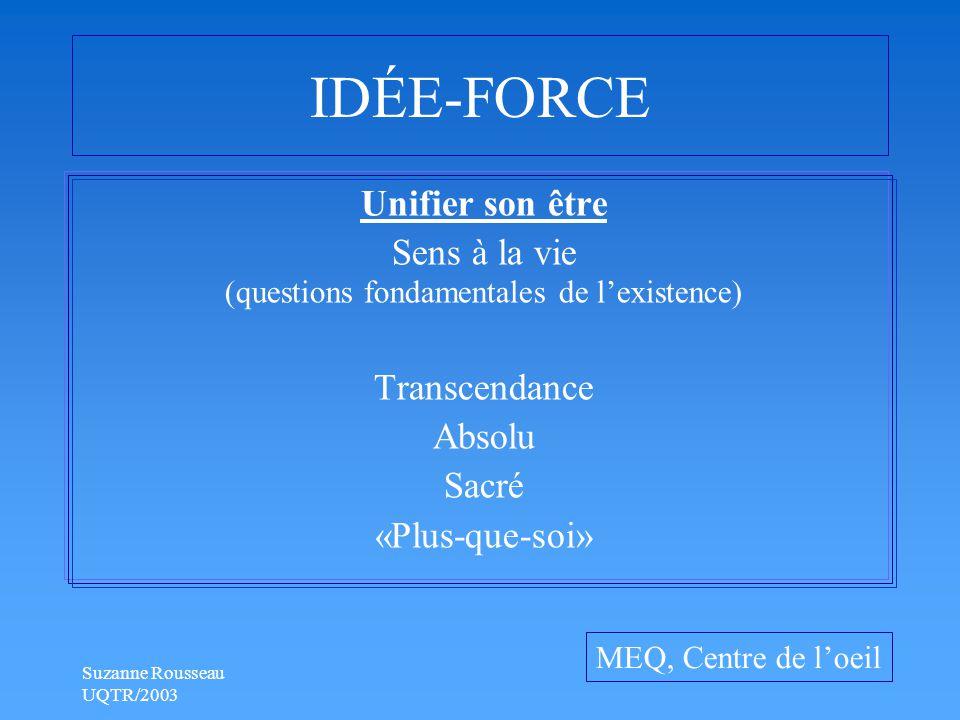Suzanne Rousseau UQTR/2003 IDÉE-FORCE Unifier son être Sens à la vie (questions fondamentales de l'existence) Transcendance Absolu Sacré «Plus-que-soi» MEQ, Centre de l'oeil