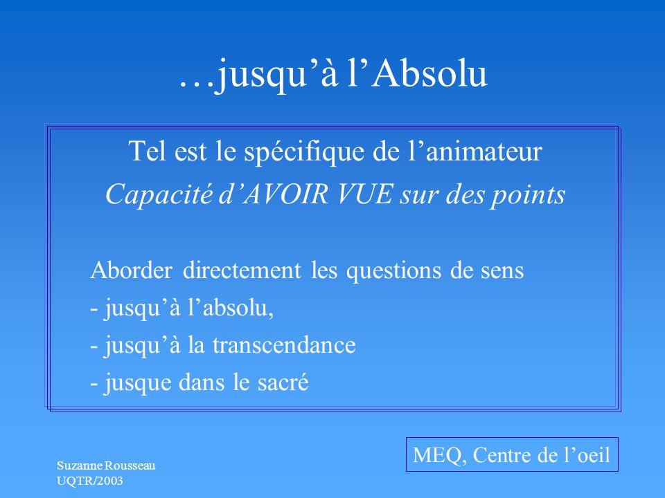 Suzanne Rousseau UQTR/2003 …jusqu'à l'Absolu Tel est le spécifique de l'animateur Capacité d'AVOIR VUE sur des points Aborder directement les questions de sens - jusqu'à l'absolu, - jusqu'à la transcendance - jusque dans le sacré MEQ, Centre de l'oeil