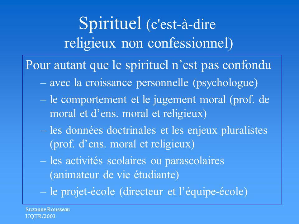 Suzanne Rousseau UQTR/2003 Spirituel (c est-à-dire religieux non confessionnel) Pour autant que le spirituel n'est pas confondu –avec la croissance personnelle (psychologue) –le comportement et le jugement moral (prof.