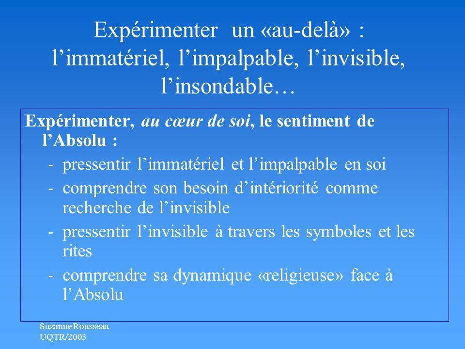 Suzanne Rousseau UQTR/2003 Expérimenter un «au-delà» : l'immatériel, l'impalpable, l'invisible, l'insondable… Expérimenter, au cœur de soi, le sentiment de l'Absolu : -pressentir l'immatériel et l'impalpable en soi -comprendre son besoin d'intériorité comme recherche de l'invisible -pressentir l'invisible à travers les symboles et les rites -comprendre sa dynamique «religieuse» face à l'Absolu