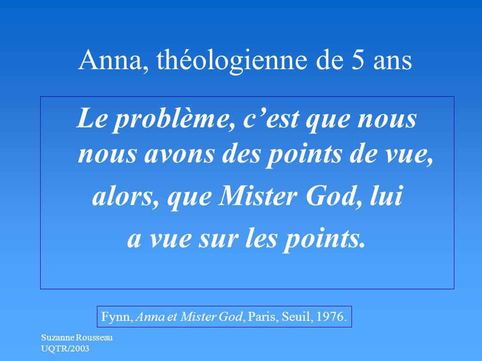 Suzanne Rousseau UQTR/2003 Anna, théologienne de 5 ans Le problème, c'est que nous nous avons des points de vue, alors, que Mister God, lui a vue sur les points.