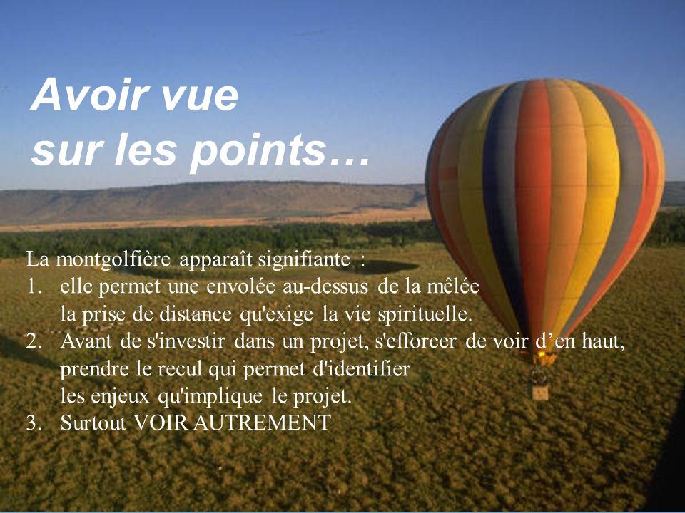 Suzanne Rousseau UQTR/2003 Avoir vue sur les points… La montgolfière apparaît signifiante : 1.elle permet une envolée au-dessus de la mêlée la prise de distance qu exige la vie spirituelle.