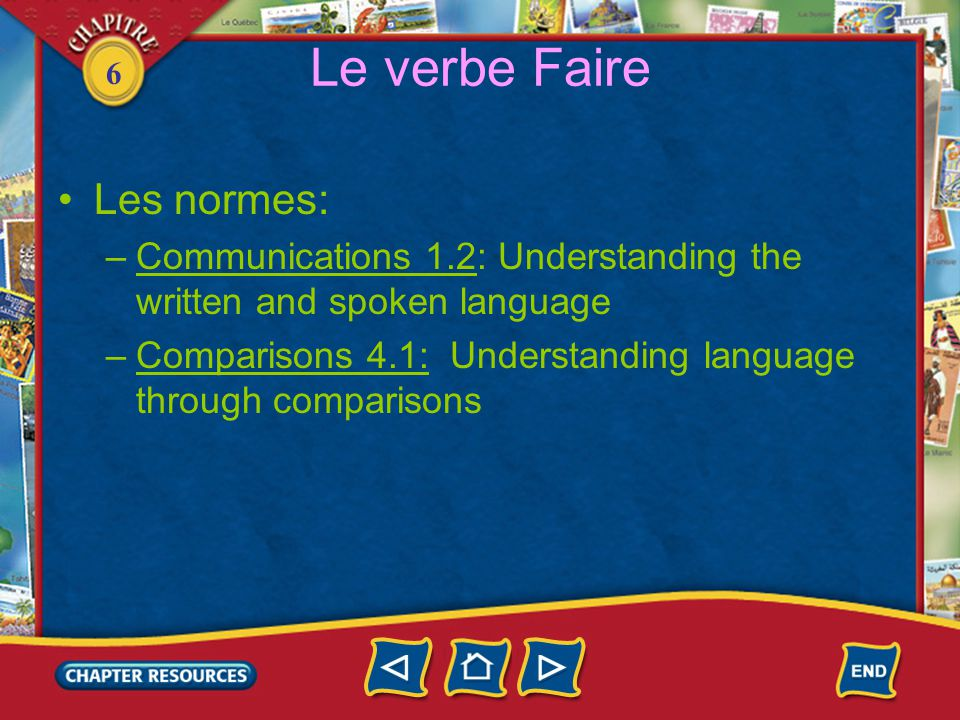 6 Le verbe Faire Les normes: –Communications 1.2: Understanding the written and spoken language –Comparisons 4.1: Understanding language through comparisons