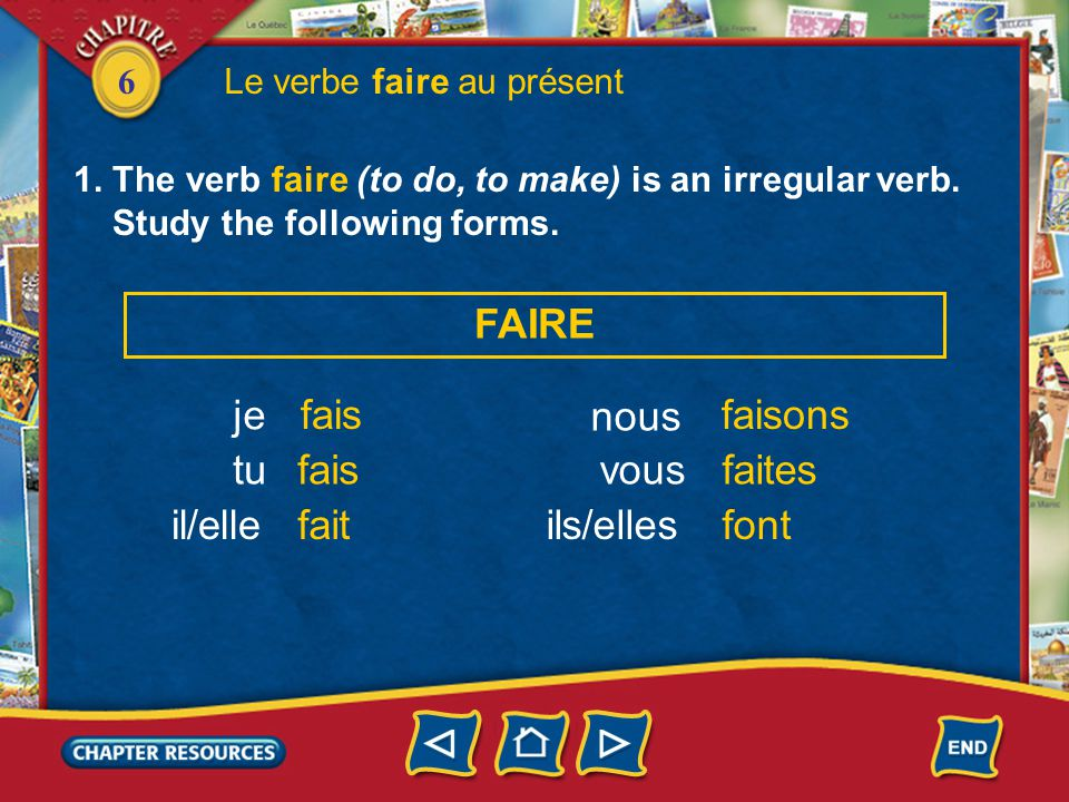 6 Le verbe faire au présent 1. The verb faire (to do, to make) is an irregular verb. Study the following forms. je tu il/elle FAIRE fais fait nous ils