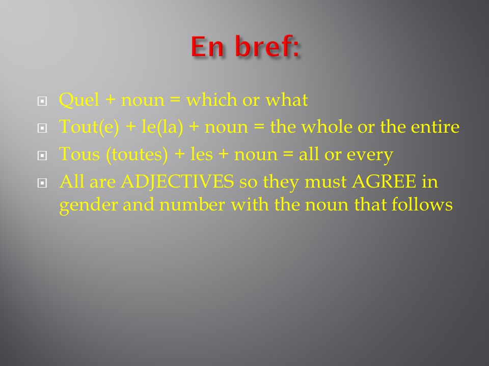  Quel + noun = which or what  Tout(e) + le(la) + noun = the whole or the entire  Tous (toutes) + les + noun = all or every  All are ADJECTIVES so they must AGREE in gender and number with the noun that follows