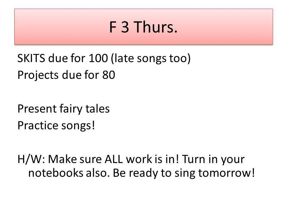 F 3 Thurs. SKITS due for 100 (late songs too) Projects due for 80 Present fairy tales Practice songs! H/W: Make sure ALL work is in! Turn in your note