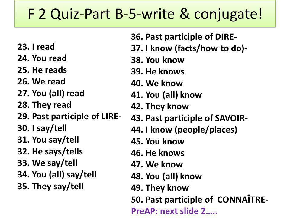 F 2 Quiz-Part B-5-write & conjugate! 23. I read 24. You read 25. He reads 26. We read 27. You (all) read 28. They read 29. Past participle of LIRE- 30