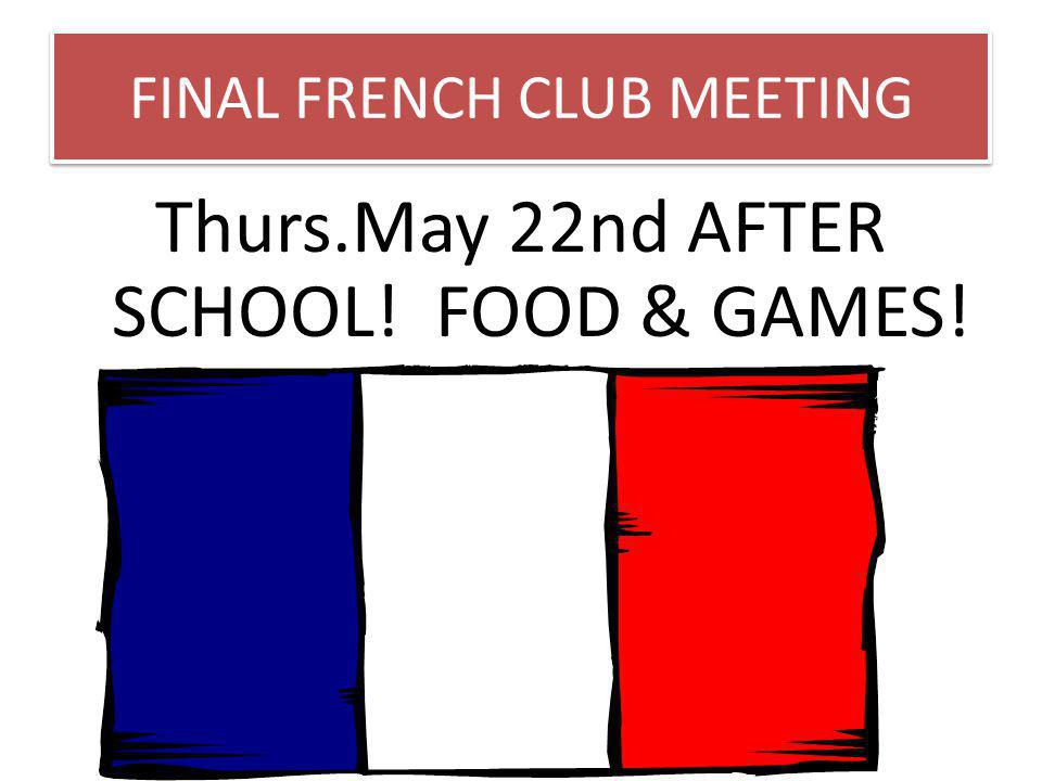 FINAL FRENCH CLUB MEETING Thurs.May 22nd AFTER SCHOOL! FOOD & GAMES!