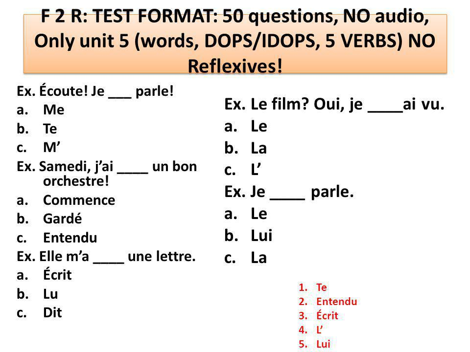 F 2 R: TEST FORMAT: 50 questions, NO audio, Only unit 5 (words, DOPS/IDOPS, 5 VERBS) NO Reflexives! Ex. Écoute! Je ___ parle! a.Me b.Te c.M' Ex. Samed