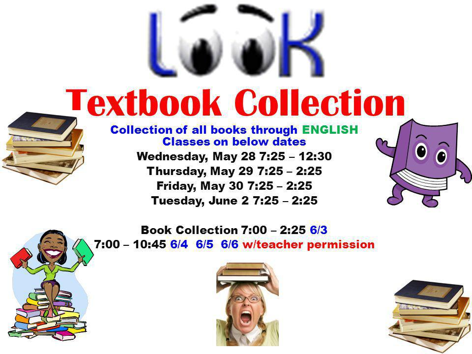 Textbook Collection Collection of all books through ENGLISH Classes on below dates Wednesday, May 28 7:25 – 12:30 Thursday, May 29 7:25 – 2:25 Friday,