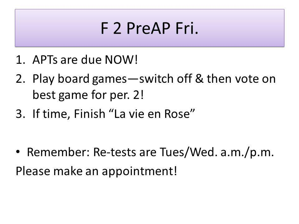 "F 2 PreAP Fri. 1.APTs are due NOW! 2.Play board games—switch off & then vote on best game for per. 2! 3.If time, Finish ""La vie en Rose"" Remember: Re-"