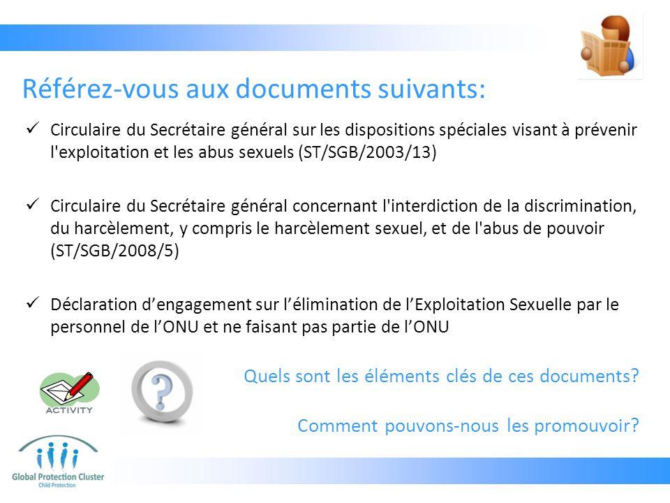 Référez-vous aux documents suivants: Circulaire du Secrétaire général sur les dispositions spéciales visant à prévenir l exploitation et les abus sexuels (ST/SGB/2003/13) Circulaire du Secrétaire général concernant l interdiction de la discrimination, du harcèlement, y compris le harcèlement sexuel, et de l abus de pouvoir (ST/SGB/2008/5) Déclaration d'engagement sur l'élimination de l'Exploitation Sexuelle par le personnel de l'ONU et ne faisant pas partie de l'ONU Quels sont les éléments clés de ces documents.