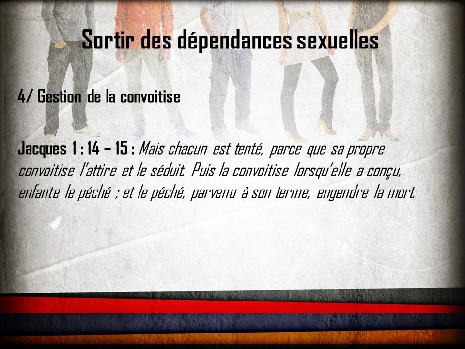 Sortir des dépendances sexuelles 4/ Gestion de la convoitise Jacques 1 : 14 – 15 : Mais chacun est tenté, parce que sa propre convoitise l'attire et le séduit.