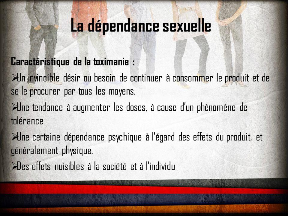 La dépendance sexuelle Caractéristique de la toximanie :  Un invincible désir ou besoin de continuer à consommer le produit et de se le procurer par tous les moyens.